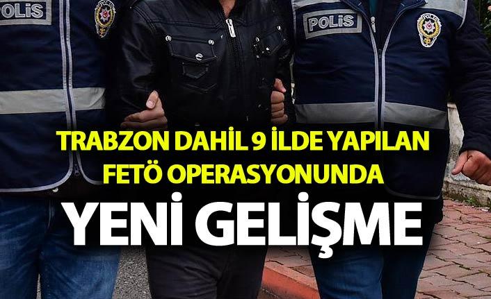 Trabzon dahil 9 ilde yapılan FETÖ operasyonunda yeni gelişme
