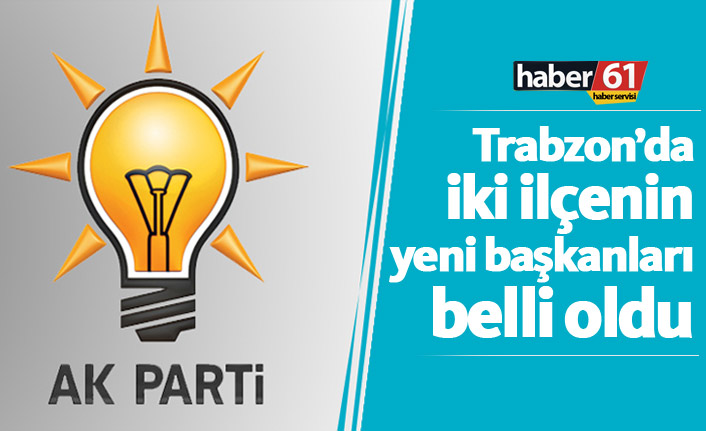 Ak Parti'de Trabzon'un iki ilçesinde yeni başkanlar belli oldu