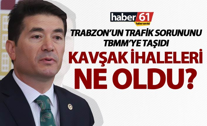 """Trabzon'un trafik sorununu TBMM'ye taşıdı - """"Kavşak ihaleleri ne oldu?"""""""