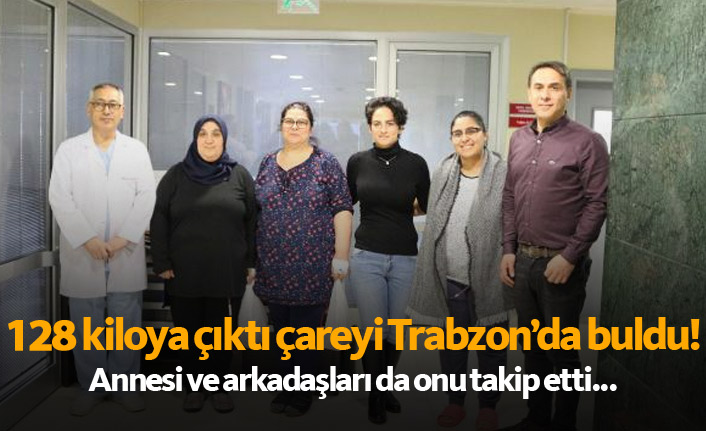 128 kiloya çıkınca çareyi Trabzon'da geldi! Annesiyle arkadaşları da onu takip etti