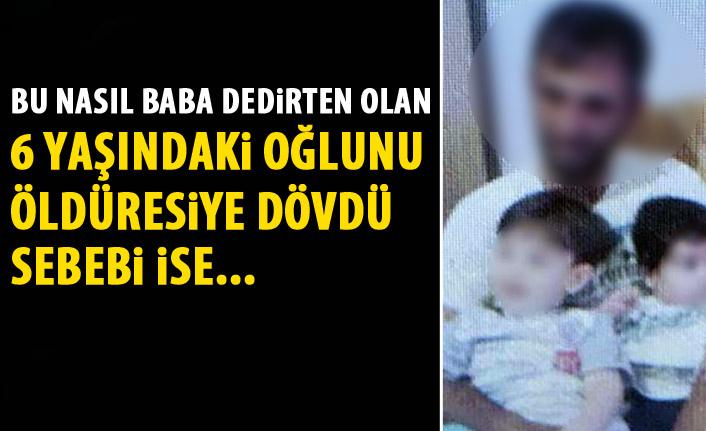 6 yaşındaki oğlunu öldüresiye dövdü!