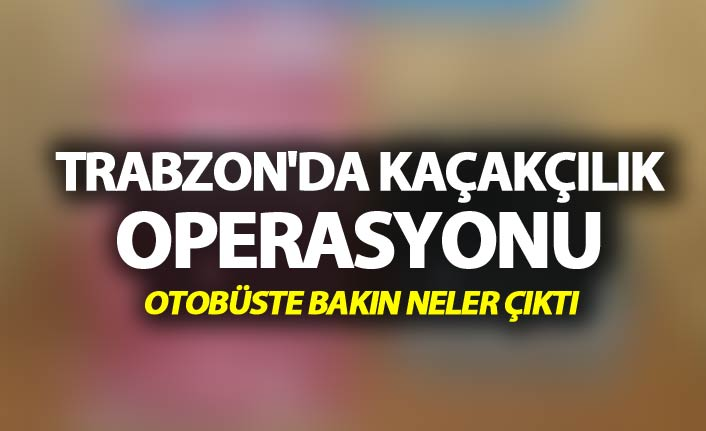 Trabzon'da kaçakçılık operasyonu - Otobüste bakın neler çıktı