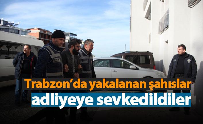 Trabzon'da yakalanan şahıslar adliyeye sevkedildiler