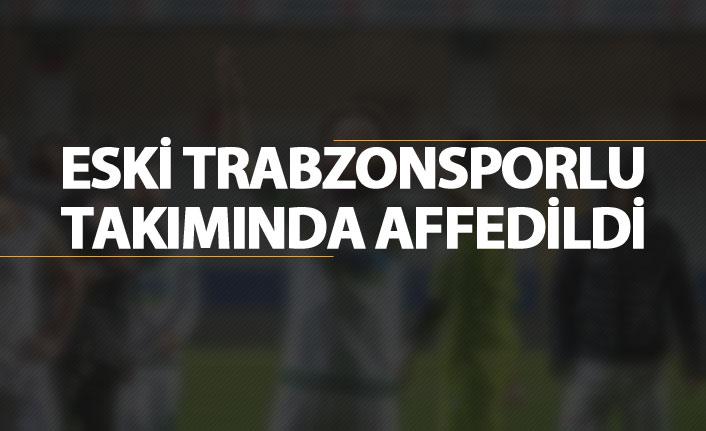 Eski Trabzonsporlu takımında affedildi