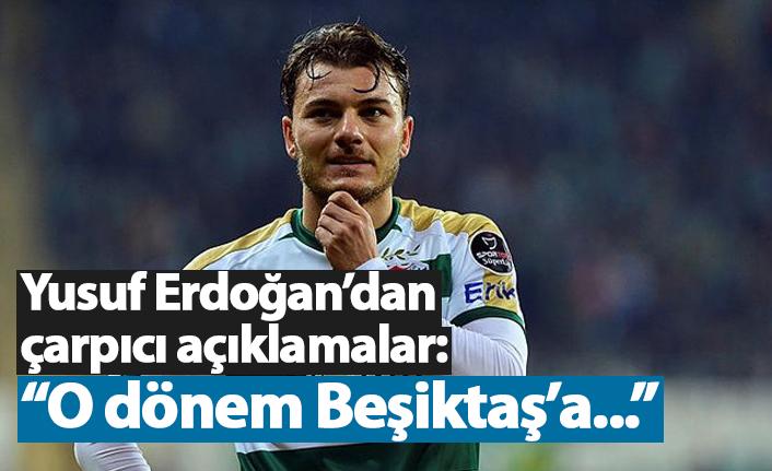 """Yusuf Erdoğan: """"O dönem Beşiktaş'a..."""""""