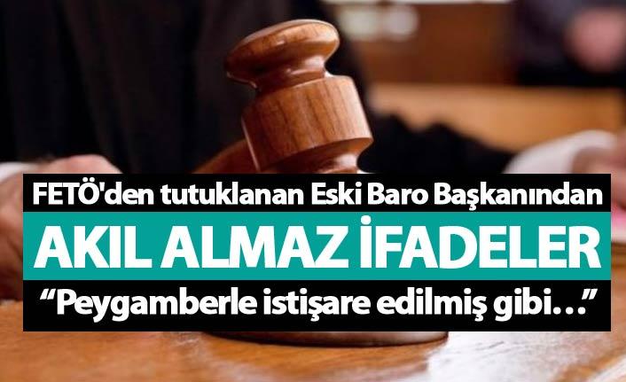 FETÖ'den tutuklanan Eski Baro Başkanından akıl almaz ifadeler