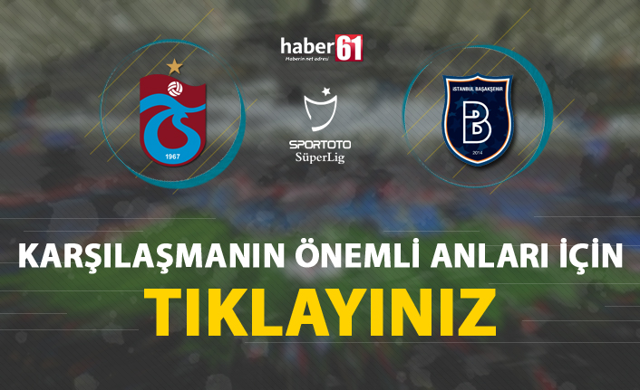Trabzonspor - Medipol Başakşehir   Karşılaşmanın detayları