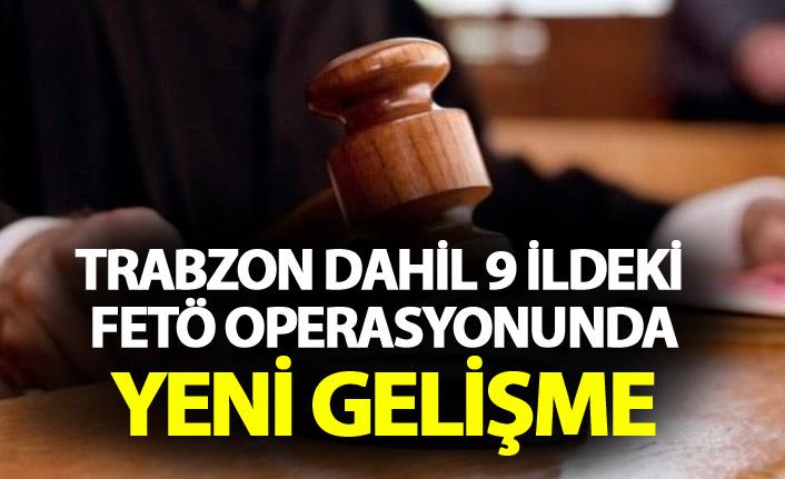Trabzon dahil 9 ildeki FETÖ operasyonunda yeni gelişme