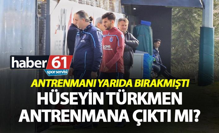 Hüseyin Türkmen antrenmana çıktı mı? - Yarıda bırakmıştı