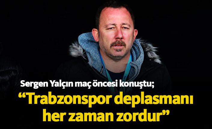 Sergen Yalçın: Trabzonspor deplasmanı her zaman zordur