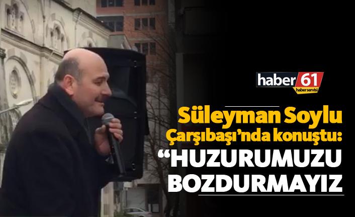 """Süleyman Soylu: """"Huzurumuzu bozdurmayız"""""""