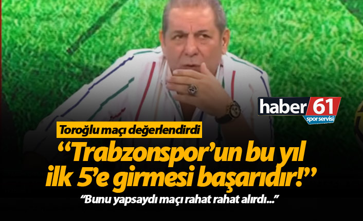 Erman Toroğlu: Trabzonspor'un bu yıl ilk 5'e girmesi başarı