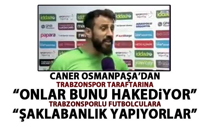 Trabzonlu futbolcu Caner Osmanpaşa'dan sert ifadeler: Şaklabanlık yapıyorlar!