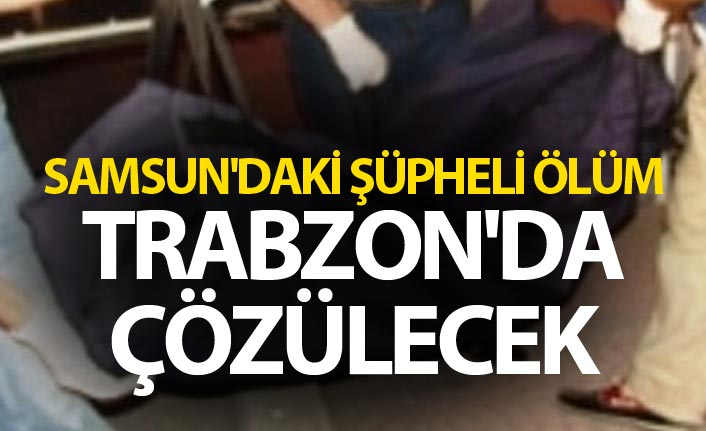 Samsun'daki şüpheli ölüm Trabzon'da çözülecek