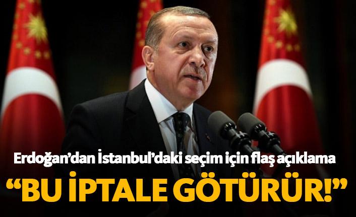 Erdoğan'dan flaş İstanbul açıklaması; Bu iptale götürür...