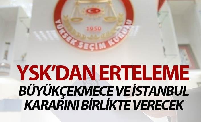 YSK Büyükçekmece ve İstanbul kararını birlikte verecek