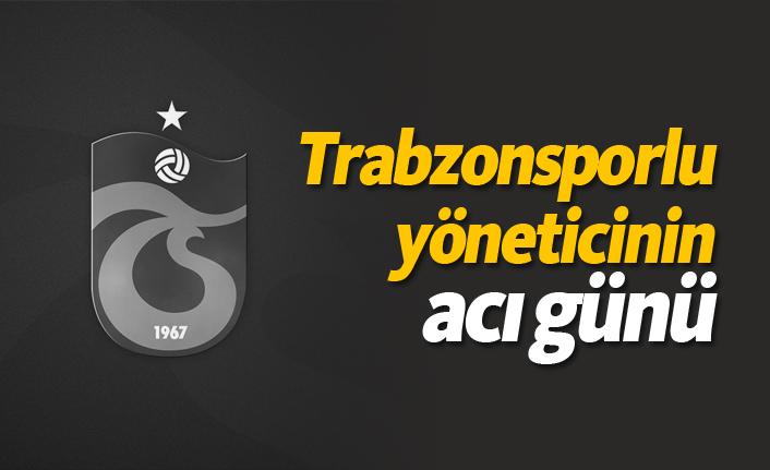 Trabzonsporlu yöneticinin acı günü!
