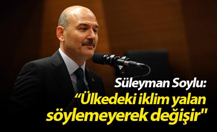 """Süleyman Soylu: """"Ülkedeki iklim yalan söylemeyerek değişir"""""""