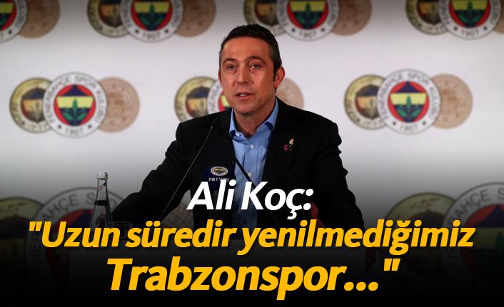 """Ali Koç: """"Uzun süredir yenilmediğimiz Trabzonspor..."""""""