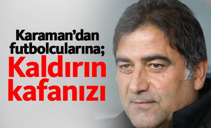 Karaman'dan futbolcularına: Kaldırın kafanızı