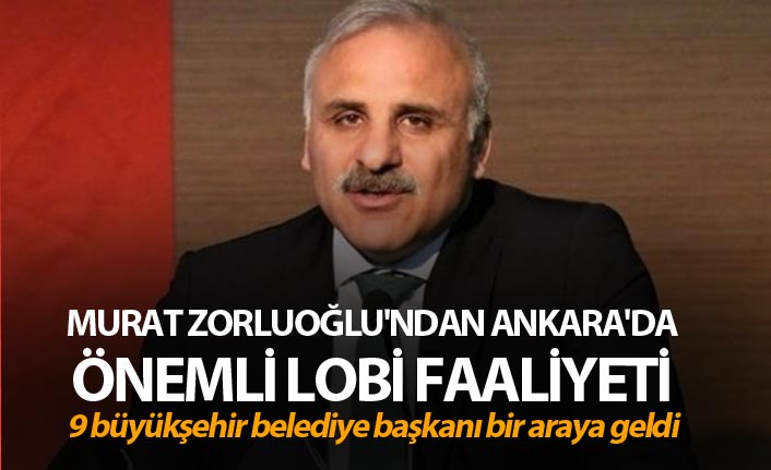 Murat Zorluoğlu'ndan Ankara'da önemli lobi faaliyeti