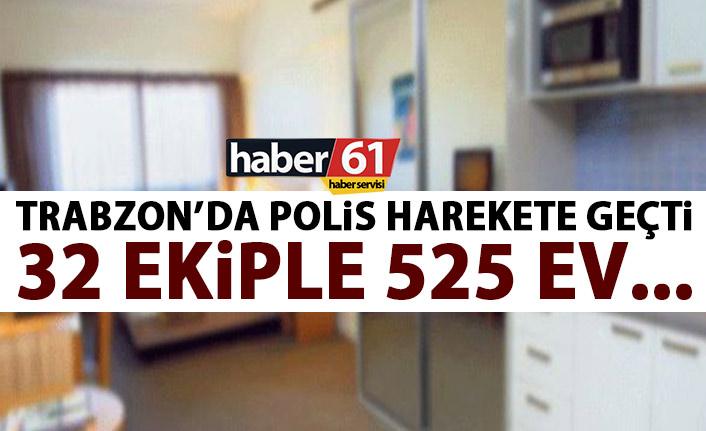Trabzon'da polis harekete geçti! 32 ekiple 525 evde…