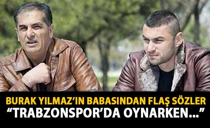Burak Yılmaz'ın babasından flaş sözler: Trabzonspor'da sakat oynadı