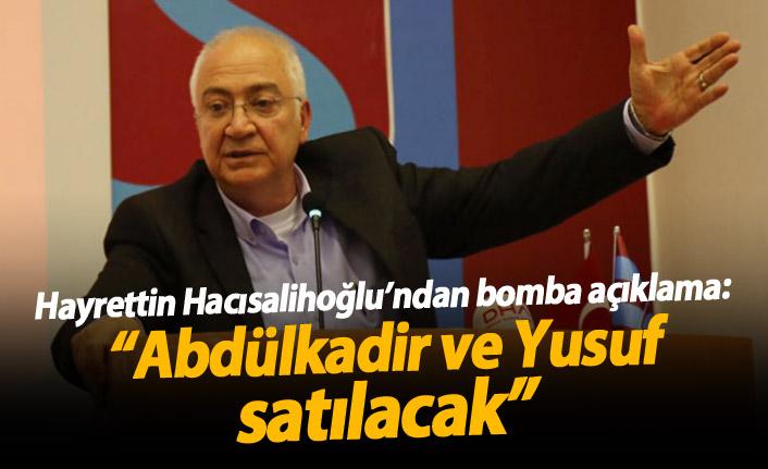 """Hacısalihoğlu'nun açıklamaları gündeme bomba gibi düştü: """"Abdülkadir ve Yusuf satılacak"""""""