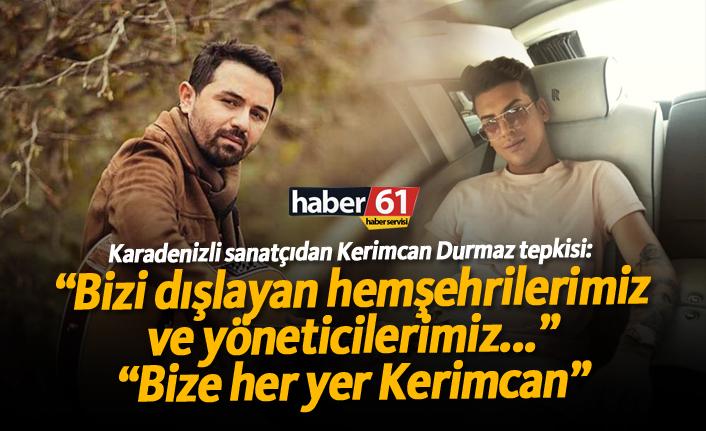 Karadenizli sanatçıdan 'Kerimcan Durmaz' tepkisi!