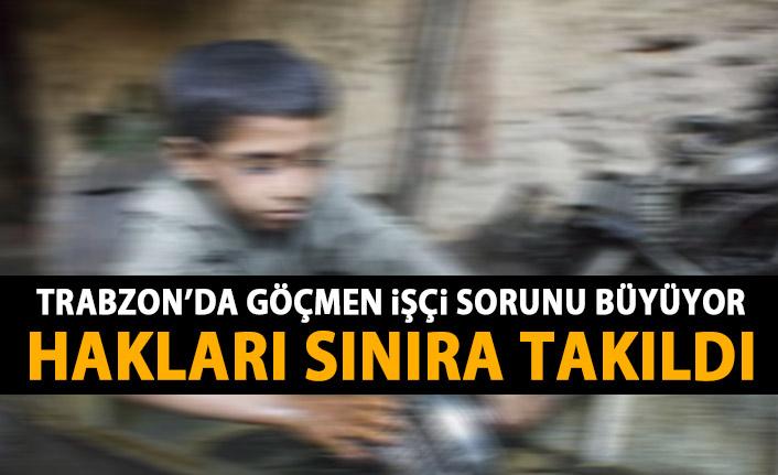 Trabzon'da göçmen işçi soırunu büyüyor! En az ücret en ağır iş!