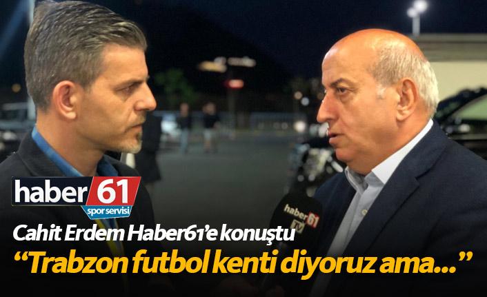 Cahit Erdem: Trabzon'da 3-5 Bin kişiye oynayacak stadımız yok