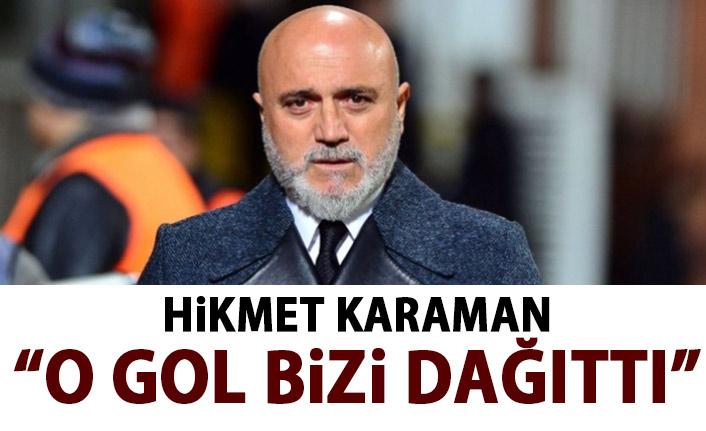Hikmet Karaman: o gol bizi dağıttı