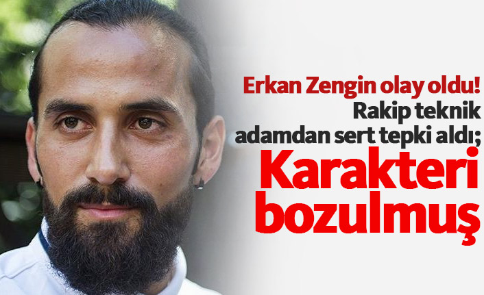 Erkan Zengin'e sert tepki: Karakteri bozulmuş...