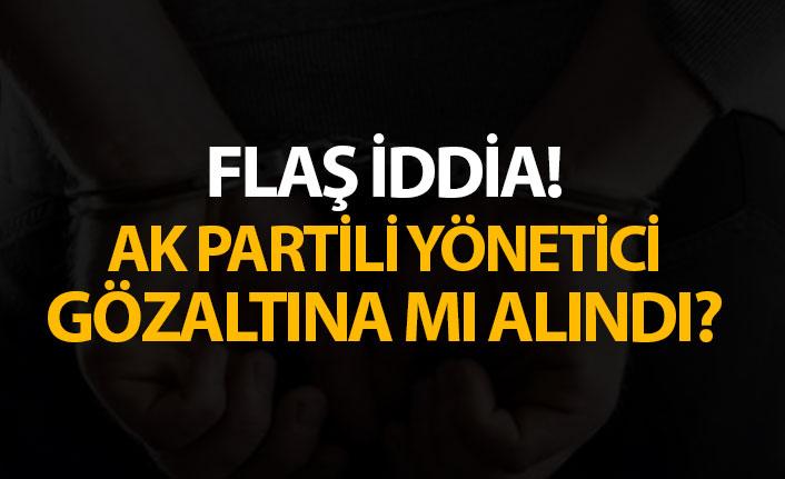 Flaş İddia! AK Partili yönetici gözaltına mı alındı?