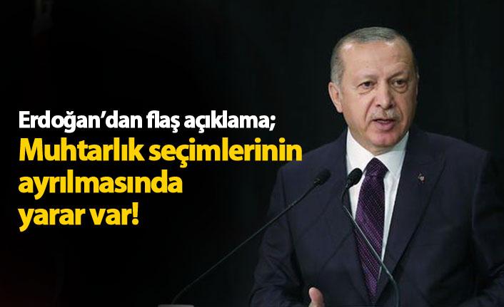 Erdoğan'dan flaş açıklama: Muhtarlık seçimleri ayrılmalı