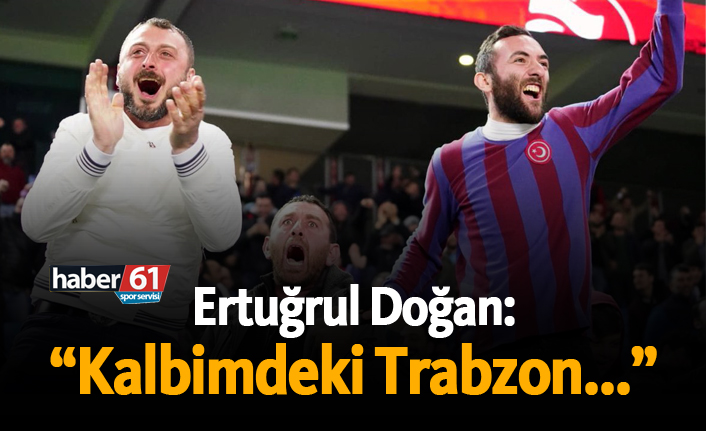 """Ertuğrul Doğan: """"Kalbimdeki Trabzon..."""""""