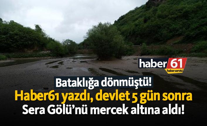 Haber61 yazdı, devlet 5 gün sonra Sera Gölü'nü mercek altına aldı!