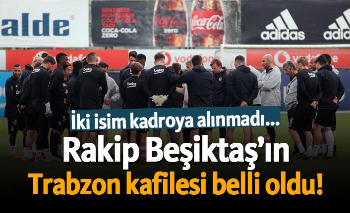 Rakip Beşiktaş'ın Trabzon kafilesi belli oldu!
