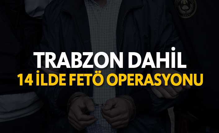 Trabzon dahil 14 ilde FETÖ operasyonu!