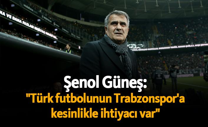 """Şenol Güneş: """"Türk futbolunun Trabzonspor'a kesinlikle ihtiyacı var"""""""