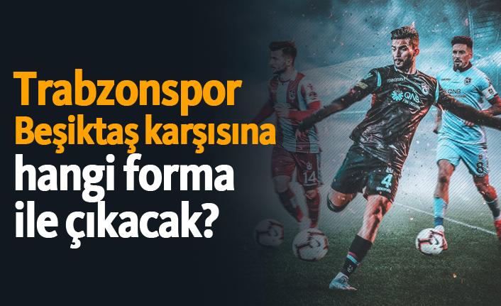 Trabzonspor Beşiktaş karşısına hangi forma ile çıkacak?