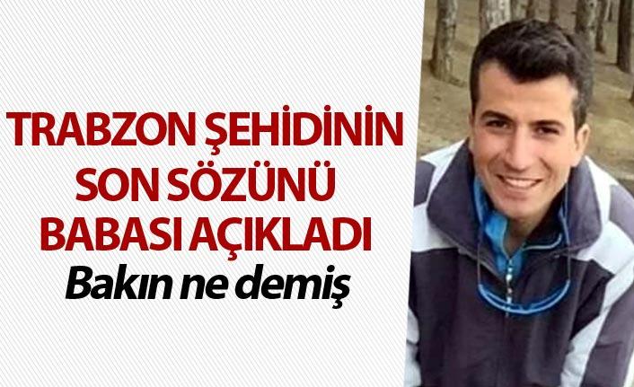 Trabzon şehidinin son sözünü babası açıkladı - Bakın ne demiş