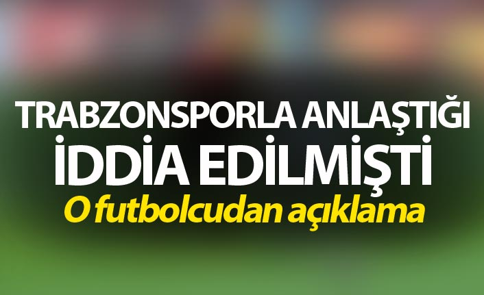 Trabzonspor'la anlaştığı iddia edilmişti - o futbolcudan açıklama