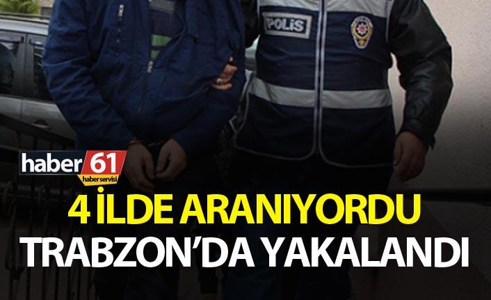 4 ilde aranıyordu Trabzon'da yakalandı