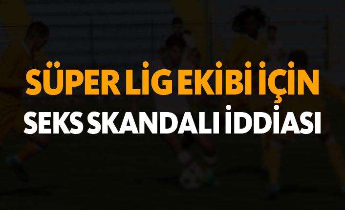 Süper Lig ekibi için seks skandalı iddiası!
