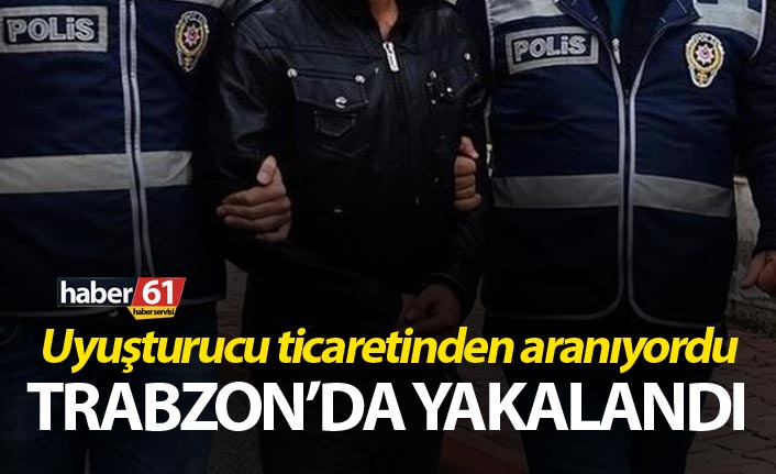 Uyuşturucu ticaretinden aranıyordu Trabzon'da yakalandı