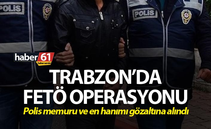 Trabzon'da FETÖ operasyonu: Polis memuru ve en hanımı...