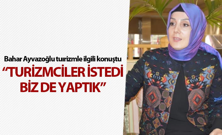 """Bahar Ayvazoğlu: """"Turizmciler istedi biz de yaptık"""""""