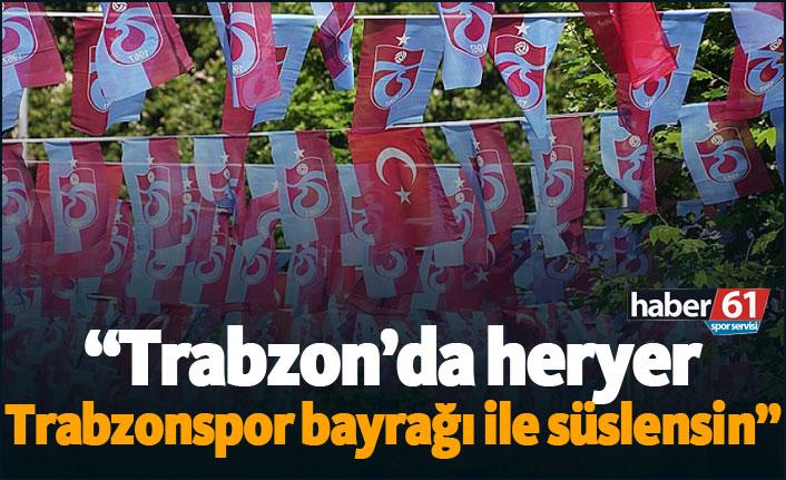 """""""Trabzon'da sokaklar Trabzonspor bayrakları ile süslensin"""""""