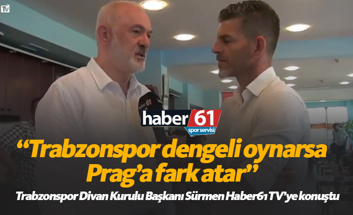 Sürmen: Trabzonspor dengeli oynarsa Prag'a fark atar